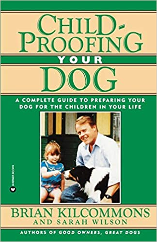 Childproofing Your Dog: A Complete Guide to Preparing Your Dog for the Children in Your Life, by Brian Kilcommons and Sarah Wilson